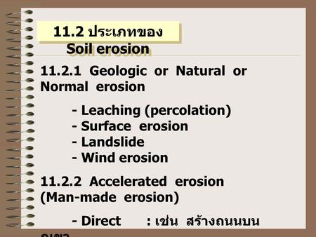 11.2 ประเภทของ Soil erosion 11.2.1 Geologic or Natural or Normal erosion - Leaching (percolation) - Surface erosion - Landslide - Wind erosion 11.2.2 Accelerated.