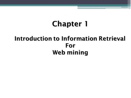 Chapter 1 Introduction to Information Retrieval For Web mining.