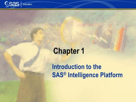 Chapter 1 Introduction to the SAS ® Intelligence Platform.