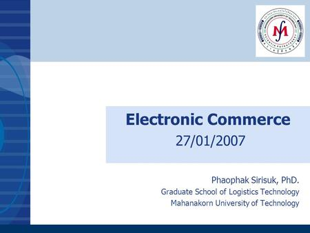 Electronic Commerce 27/01/2007 Phaophak Sirisuk, PhD. Graduate School of Logistics Technology Mahanakorn University of Technology.