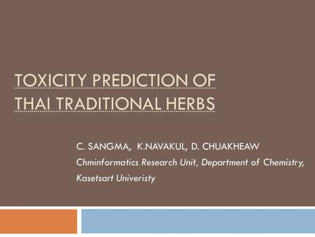 TOXICITY PREDICTION OF THAI TRADITIONAL HERBS C. SANGMA, K.NAVAKUL, D. CHUAKHEAW Chminformatics Research Unit, Department of Chemistry, Kasetsart Univeristy.