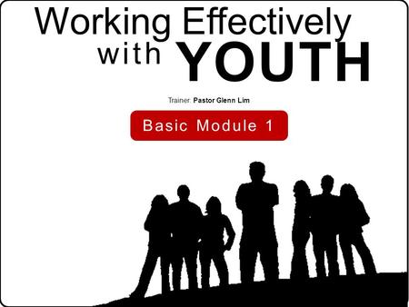 Working Effectively YOUTH Trainer: Pastor Glenn Lim Basic Module 1 with.