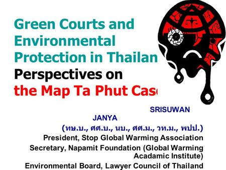 Green Courts and Environmental Protection in Thailand : Perspectives on the Map Ta Phut Case SRISUWAN JANYA ( ทษ. บ., ศศ. บ., นบ., ศศ. ม., วท. ม., พปป.)