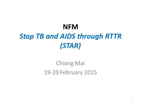 NFM Stop TB and AIDS through RTTR (STAR) Chiang Mai 19-20 February 2015 1.