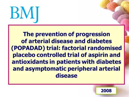The prevention of progression of arterial disease and diabetes (POPADAD) trial: factorial randomised placebo controlled trial of aspirin and antioxidants.
