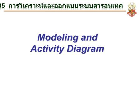 Modeling and Activity Diagram. What is Modeling? การสร้างแบบจำลอง (Modeling) – เป็นวิธีการวิเคราะห์ และออกแบบ (Analysis and Design) วิธีการหนึ่งที่ เน้นการสร้างแบบจำลอง.