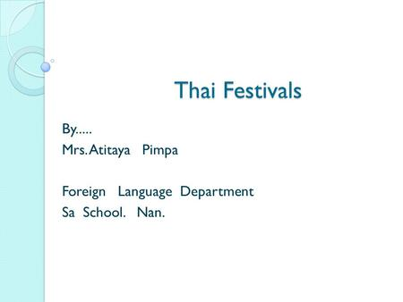 Thai Festivals Thai Festivals By..... Mrs. Atitaya Pimpa Foreign Language Department Sa School. Nan.