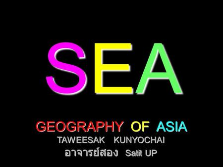 SEASEASEASEA GEOGRAPHY OF ASIA TAWEESAK KUNYOCHAI อาจารย์สอง Satit UP.