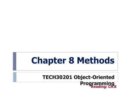 Chapter 8 Methods TECH30201 Object-Oriented Programming Reading: Ch.8.