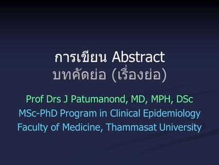 การเขียน Abstract บทคัดย่อ (เรื่องย่อ) Prof Drs J Patumanond, MD, MPH, DSc MSc-PhD Program in Clinical Epidemiology Faculty of Medicine, Thammasat University.