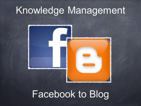 Facebook to Blog Knowledge Management. Facebook's group.