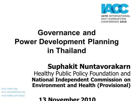 Www.14iacc.org www.iacconference.org www.twitter.com/14iacc Governance and Power Development Planning in Thailand Suphakit Nuntavorakarn Healthy Public.