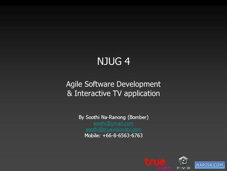 NJUG 4 Agile Software Development & Interactive TV application By Soothi Na-Ranong (Bomber)  Mobile: +66-8-6563-6763.