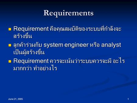 June 21, 2005 1 Requirements Requirement คือคุณสมบัติของระบบที่กำลังจะ สร้างขึ้น Requirement คือคุณสมบัติของระบบที่กำลังจะ สร้างขึ้น ลูกค้าร่วมกับ system.