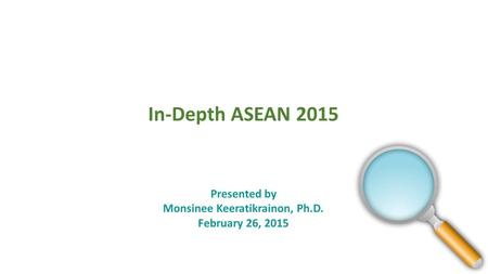 In-Depth ASEAN 2015 Presented by Monsinee Keeratikrainon, Ph.D. February 26, 2015.