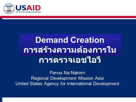 Panus Na Nakorn Regional Development Mission Asia United States Agency for International Development Demand Creation การสร้างความต้องการใน การตรวจเอชไอวี