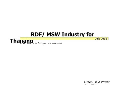 RDF/ MSW Industry for Thailand Information to Prospective Investors Green Field Power Co.,LTD. July 2011.