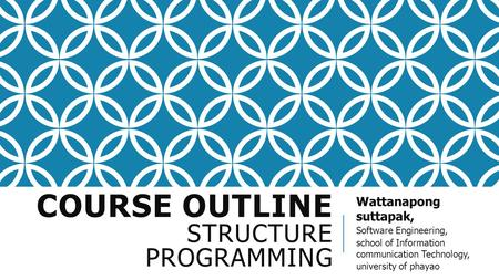 COURSE OUTLINE STRUCTURE PROGRAMMING Wattanapong suttapak, Software Engineering, school of Information communication Technology, university of phayao.