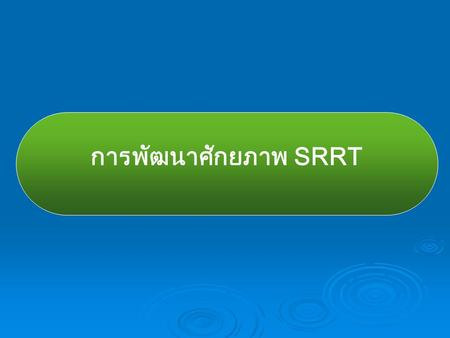 การพัฒนาศักยภาพ SRRT. 2546-7 : One District - One Team 2548-9 : One Team - One Operation 2550-1 : One Team - One Successful Operation 2552-3 : One District.
