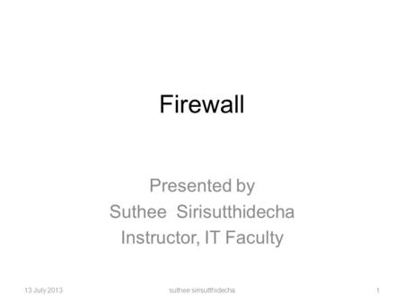 Firewall Presented by Suthee Sirisutthidecha Instructor, IT Faculty 13 July 2013suthee sirisutthidecha1.