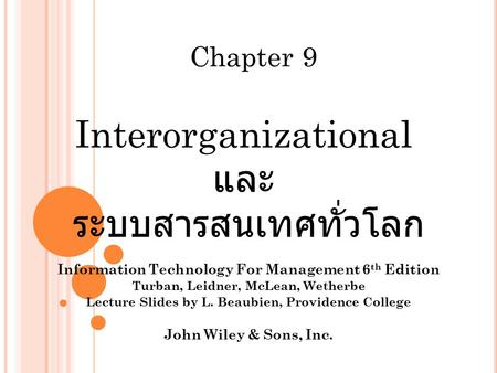 Interorganizational และ ระบบสารสนเทศทั่วโลก Information Technology For Management 6 th Edition Turban, Leidner, McLean, Wetherbe Lecture Slides by L. Beaubien,