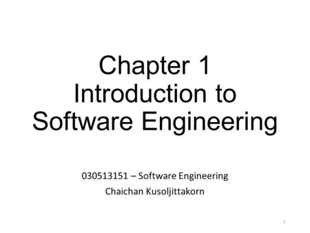 Chapter 1 Introduction to Software Engineering 030513151 – Software Engineering Chaichan Kusoljittakorn 1.