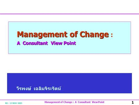R0 : 13 NOV 2005 Management of Change : A Consultant View Point 1 Management of Change A Consultant View Point Management of Change : A Consultant View.