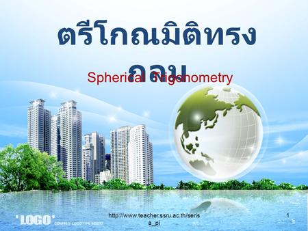 ตรีโกณมิติทรง กลม Spherical Trigonometry 1http://www.teacher.ssru.ac.th/seris a_pi.