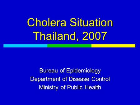 Cholera Situation Thailand, 2007 Bureau of Epidemiology Department of Disease Control Ministry of Public Health.