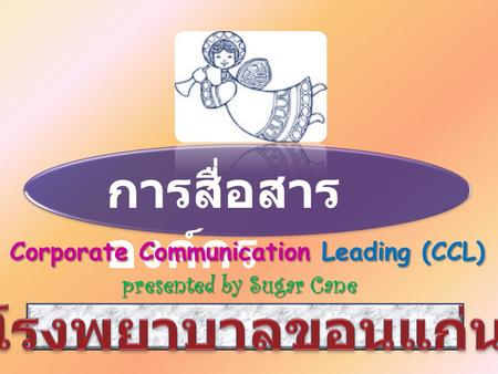การสื่อสาร องค์กร Corporate Communication Leading (CCL) Corporate Communication Leading (CCL) presented by Sugar Cane.