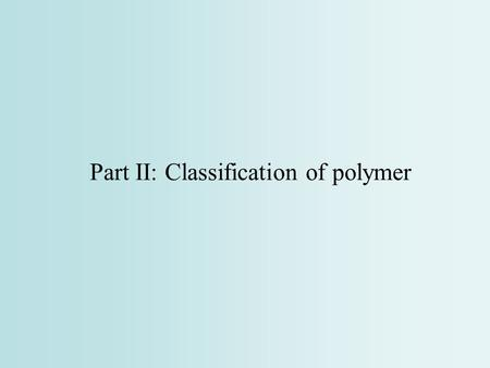 Part II: Classification of polymer. Classification of Polymers (ref. 4 p.8-23) 1.By origin: natural polymers, semi-synthetic polymers, synthetic polymers.