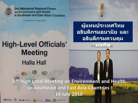 5 th High Level Meeting on Environment and Health in Southeast and East Asia Countries 14 July 2010 ผู้แทนประเทศไทย อธิบดีกรมอนามัย และ อธิบดีกรมควบคุม.