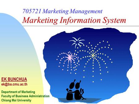 705721 Marketing Management Marketing Information System EK BUNCHUA Department of Marketing Faculty of Business Administration Chiang Mai.