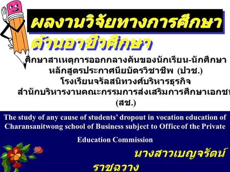 ผลงานวิจัยทางการศึกษา ด้านอาชีวศึกษา The study of any cause of students' dropout in vocation education of Charansanitwong school of Business subject to.