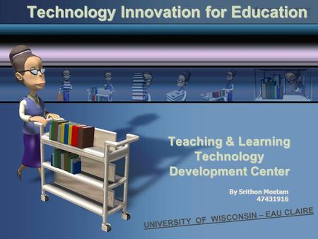 Teaching & Learning Technology Development Center Technology Innovation for Education UNIVERSITY OF WISCONSIN – EAU CLAIRE By Srithon Meetam 47431916.