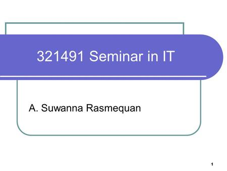 1 321491 Seminar in IT A. Suwanna Rasmequan. 2 Course objective To be able to independently and constructively search and collect related Information.