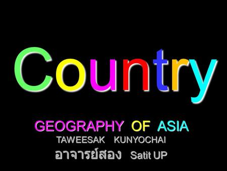 CountryCountryCountryCountry GEOGRAPHY OF ASIA TAWEESAK KUNYOCHAI อาจารย์สอง Satit UP.
