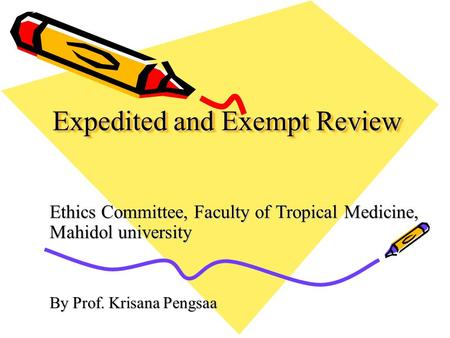 Expedited and Exempt Review Ethics Committee, Faculty of Tropical Medicine, Mahidol university By Prof. Krisana Pengsaa.