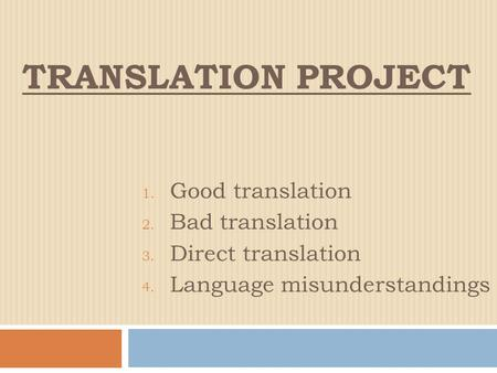 TRANSLATION PROJECT 1. Good translation 2. Bad translation 3. Direct translation 4. Language misunderstandings.
