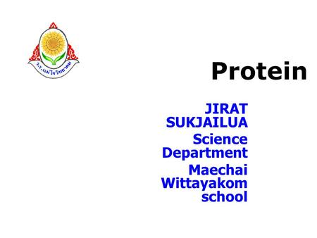 Protein JIRAT SUKJAILUA Science Department Maechai Wittayakom school.