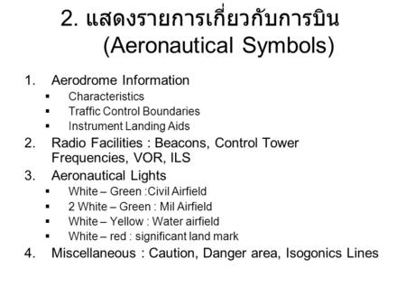 2. แสดงรายการเกี่ยวกับการบิน (Aeronautical Symbols) 1.Aerodrome Information  Characteristics  Traffic Control Boundaries  Instrument Landing Aids 2.Radio.