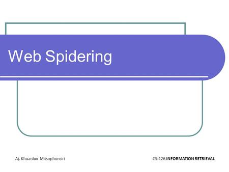 Web Spidering Aj. Khuanlux MitsophonsiriCS.426 INFORMATION RETRIEVAL.