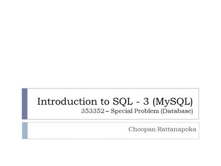 Introduction to SQL - 3 (MySQL) 353352 – Special Problem (Database) Choopan Rattanapoka.