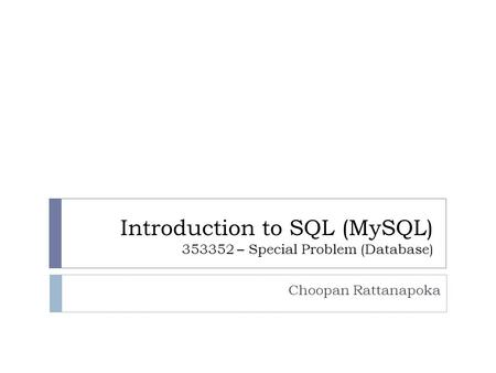 Introduction to SQL (MySQL) 353352 – Special Problem (Database) Choopan Rattanapoka.