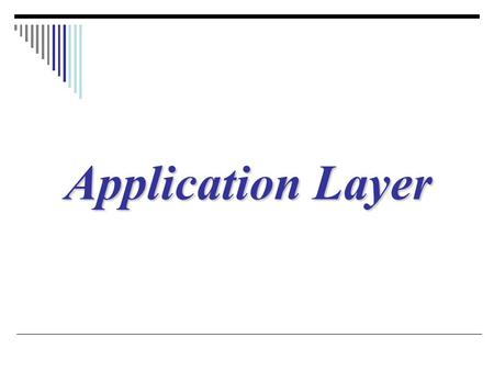 Application Layer. Domain Name System (DNS), Remote Logging, Electronic Mail, File Transfer (FTP), WWW, HTTP, DHCP.