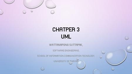 CHATPER 3 UML WATTANAPONG SUTTAPAK, SOFTWARE ENGINEERING, SCHOOL OF INFORMATION COMMUNICATION TECNOLOGY, UNIVERSITY OF PHAYAO.
