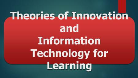 Theories of Innovation and Information Technology for Learning.