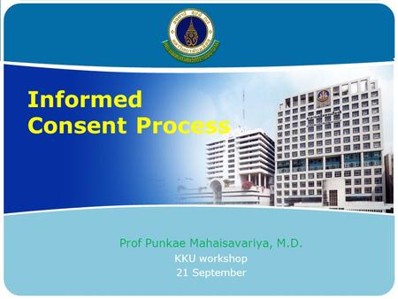 Informed Consent Process Prof Punkae Mahaisavariya, M.D. KKU workshop 21 September.