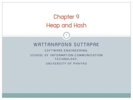 WATTANAPONG SUTTAPAK SOFTWARE ENGINEERING, SCHOOL OF INFORMATION COMMUNICATION TECHNOLOGY, UNIVERSITY OF PHAYAO Chapter 9 Heap and Hash 1.