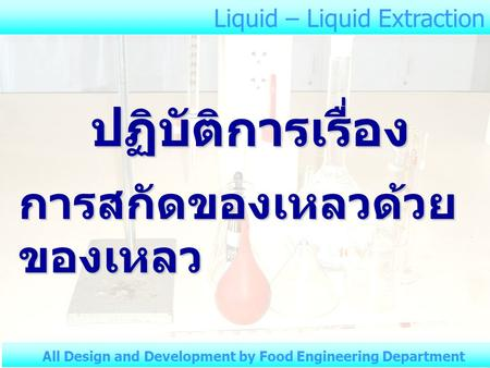 Liquid – Liquid Extraction All Design and Development by Food Engineering Department ปฏิบัติการเรื่อง การสกัดของเหลวด้วย ของเหลว.